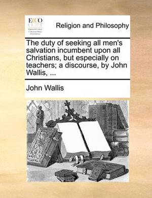 The Duty of Seeking All Men's Salvation Incumbent Upon All Christians, But Especially on Teachers; A Discourse, by John Wallis, ...