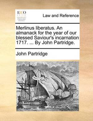 Merlinus Liberatus. an Almanack for the Year of Our Blessed Saviour's Incarnation 1717. ... by John Partridge.