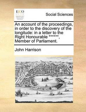 An Account of the Proceedings, in Order to the Discovery of the Longitude: In a Letter to the Right Honourable ******, Member of Parliament.