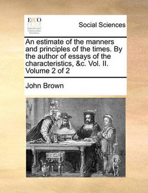 An Estimate of the Manners and Principles of the Times. by the Author of Essays of the Characteristics, &C. Vol. II. Volume 2 of 2