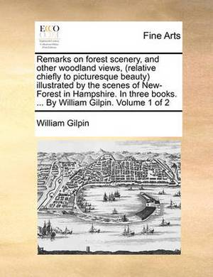 Remarks on Forest Scenery, and Other Woodland Views, (Relative Chiefly to Picturesque Beauty) Illustrated by the Scenes of New-Forest in Hampshire. in Three Books. ... by William Gilpin. Volume 1 of 2