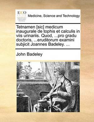 Tetnamen [Sic] Medicum Inaugurale de Tophis Et Calculis in Viis Urinariis. Quod, ...Pro Gradu Doctoris, ...Eruditorum Examini Subjicit Joannes Badeley. ...