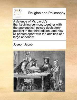 A Defence of Mr. Jacob's Thanksgiving Sermon, Together with the Apologetical Epistle Dedicatory Publisht in the Third Edition, and Now Re-Printed Apart with the Addition of a Large Appendix.