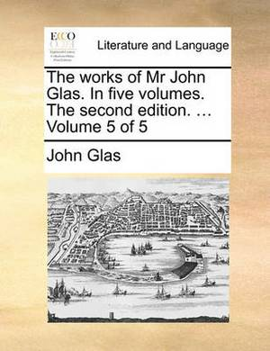 The Works of MR John Glas. in Five Volumes. the Second Edition. ... Volume 5 of 5