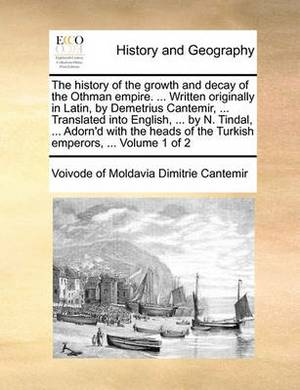 The History of the Growth and Decay of the Othman Empire. ... Written Originally in Latin, by Demetrius Cantemir, ... Translated Into English, ... by N. Tindal, ... Adorn'd with the Heads of the Turkish Emperors, ... Volume 1 of 2
