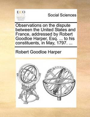 Observations on the Dispute Between the United States and France, Addressed by Robert Goodloe Harper, Esq. ... to His Constituents, in May, 1797. ...