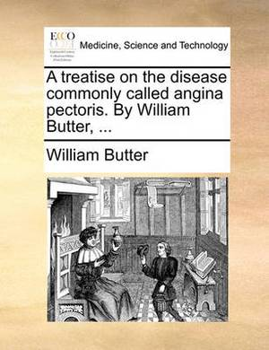 A Treatise on the Disease Commonly Called Angina Pectoris. by William Butter, ...