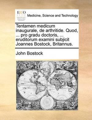 Tentamen Medicum Inaugurale, de Arthritide. Quod, ... Pro Gradu Doctoris, ... Eruditorum Examini Subjicit Joannes Bostock, Britannus.