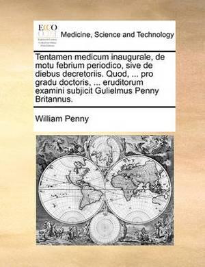 Tentamen Medicum Inaugurale, de Motu Febrium Periodico, Sive de Diebus Decretoriis. Quod, ... Pro Gradu Doctoris, ... Eruditorum Examini Subjicit Gulielmus Penny Britannus.