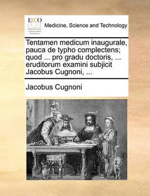 Tentamen Medicum Inaugurale, Pauca de Typho Complectens; Quod ... Pro Gradu Doctoris, ... Eruditorum Examini Subjicit Jacobus Cugnoni, ...