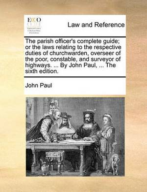 The Parish Officer's Complete Guide; Or the Laws Relating to the Respective Duties of Churchwarden, Overseer of the Poor, Constable, and Surveyor of Highways. ... by John Paul, ... the Sixth Edition.