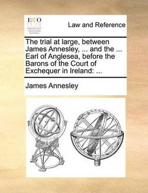 The Trial at Large, Between James Annesley, ... and the ... Earl of Anglesea, Before the Barons of the Court of Exchequer in Ireland: ...