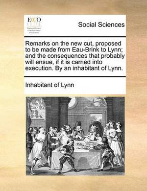 Remarks on the New Cut, Proposed to Be Made from Eau-Brink to Lynn; And the Consequences That Probably Will Ensue, If It Is Carried Into Execution. by an Inhabitant of Lynn.