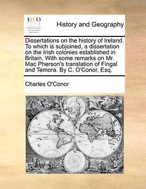 Dissertations on the History of Ireland. to Which Is Subjoined, a Dissertation on the Irish Colonies Established in Britain. with Some Remarks on Mr. Mac Pherson's Translation of Fingal and Temora. by C. O'Conor, Esq.