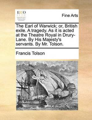 The Earl of Warwick; Or, British Exile. a Tragedy. as It Is Acted at the Theatre Royal in Drury-Lane. by His Majesty's Servants. by Mr. Tolson