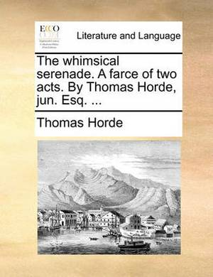 The Whimsical Serenade. a Farce of Two Acts. by Thomas Horde, Jun. Esq. ...