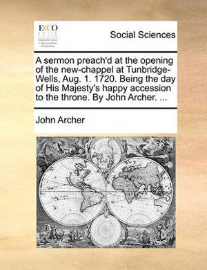 A Sermon Preach'd at the Opening of the New-Chappel at Tunbridge-Wells, Aug. 1. 1720. Being the Day of His Majesty's Happy Accession to the Throne. by John Archer. ...