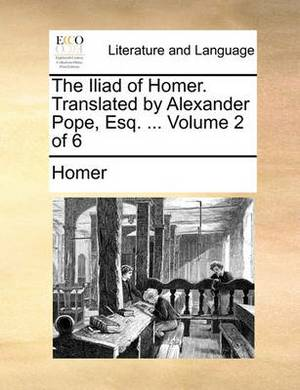 The Iliad of Homer. Translated by Alexander Pope, Esq. ... Volume 2 of 6