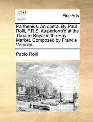 Parthenius. an Opera. by Paul Rolli, F.R.S. as Perform'd at the Theatre Royal in the Hay-Market. Composed by Francis Veracini