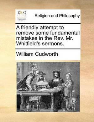 A Friendly Attempt to Remove Some Fundamental Mistakes in the REV. Mr. Whitfield's Sermons.