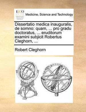 Dissertatio Medica Inauguralis, de Somno: Quam, ... Pro Gradu Doctoratus, ... Eruditorum Examini Subjicit Robertus Cleghorn, ...