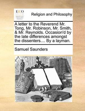 A Letter to the Reverend Mr. Tong, Mr. Robinson, Mr. Smith, & Mr. Reynolds. Occasion'd by the Late Differences Amongst the Dissenters.... by a Layman.