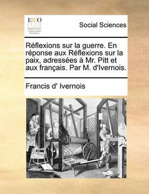 R�flexions Sur La Guerre. En R�ponse Aux R�flexions Sur La Paix, Adress�es � Mr. Pitt Et Aux Fran�ais. Par M. d'Ivernois.