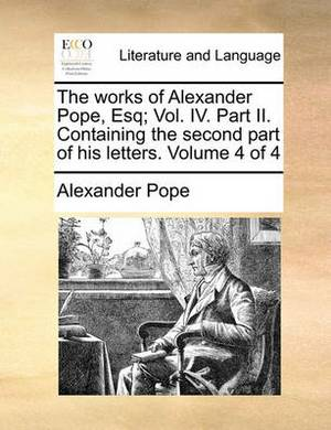 The Works of Alexander Pope, Esq; Vol. IV. Part II. Containing the Second Part of His Letters. Volume 4 of 4