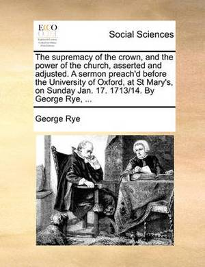 The Supremacy of the Crown, and the Power of the Church, Asserted and Adjusted. a Sermon Preach'd Before the University of Oxford, at St Mary's, on Sunday Jan. 17. 1713/14. by George Rye,