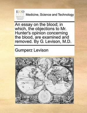 An Essay on the Blood; In Which, the Objections to Mr. Hunter's Opinion Concerning the Blood, Are Examined and Removed. by G. Levison, M.D.