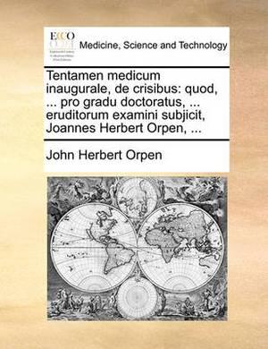 Tentamen Medicum Inaugurale, de Crisibus: Quod, ... Pro Gradu Doctoratus, ... Eruditorum Examini Subjicit, Joannes Herbert Orpen, ...