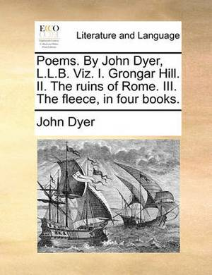 Poems. by John Dyer, L.L.B. Viz. I. Grongar Hill. II. the Ruins of Rome. III. the Fleece, in Four Books.