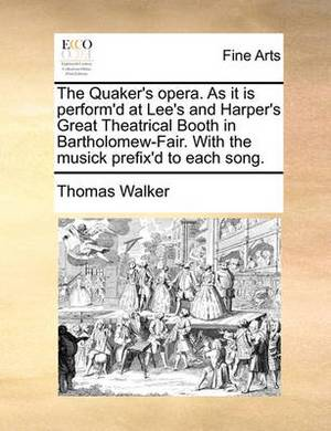 The Quaker's Opera. as It Is Perform'd at Lee's and Harper's Great Theatrical Booth in Bartholomew-Fair. with the Musick Prefix'd to Each Song.