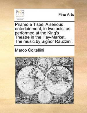 Piramo E Tisbe. a Serious Entertainment, in Two Acts; As Performed at the King's Theatre in the Hay-Market. the Music by Signor Rauzzini.