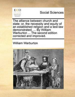 The Alliance Between Church and State: Or, the Necessity and Equity of an Established Religion and a Test-Law Demonstrated, ... by William Warburton ... the Second Edition Corrected and Improved