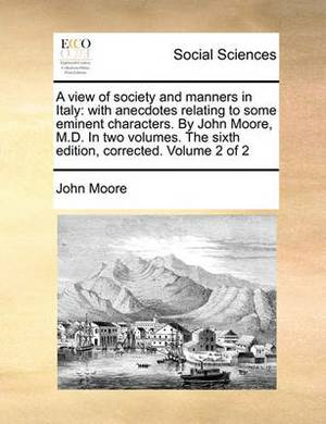 A View of Society and Manners in Italy: With Anecdotes Relating to Some Eminent Characters. by John Moore, M.D. in Two Volumes. the Sixth Edition, Corrected. Volume 2 of 2