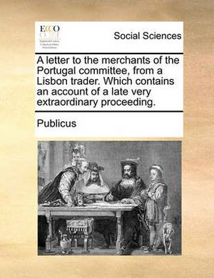 A Letter to the Merchants of the Portugal Committee, from a Lisbon Trader. Which Contains an Account of a Late Very Extraordinary Proceeding.