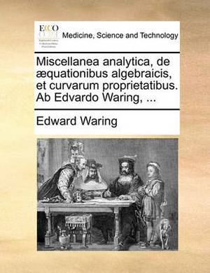 Miscellanea Analytica, de Aequationibus Algebraicis, Et Curvarum Proprietatibus. AB Edvardo Waring, ...