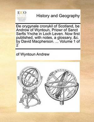 de Orygynale Cronykil of Scotland, Be Androw of Wyntoun, Priowr of Sanct Serfis Ynche in Loch Leven. Now First Published, with Notes, a Glossary, &C. by David MacPherson. ... Volume 1 of 2