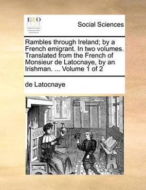 Rambles Through Ireland; By a French Emigrant. in Two Volumes. Translated from the French of Monsieur de Latocnaye, by an Irishman. ... Volume 1 of 2