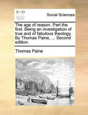 The Age of Reason. Part the First. Being an Investigation of True and of Fabulous Theology. by Thomas Paine, ... Second Edition