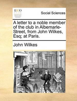 A Letter to a Noble Member of the Club in Albemarle-Street, from John Wilkes, Esq; At Paris.