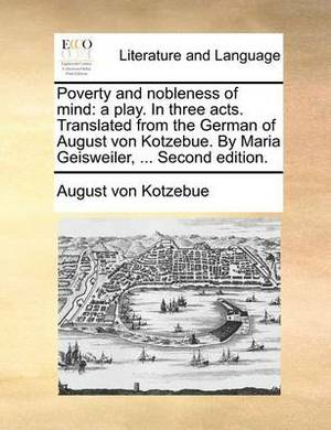 Poverty and Nobleness of Mind: A Play. in Three Acts. Translated from the German of August Von Kotzebue. by Maria Geisweiler, ... Second Edition.