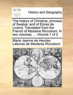 The History of Christina, Princess of Swabia; And of Eloisa de Livarot. Translated from the French of Madame Riccoboni. in Two Volumes. ... Volume 1 of 2