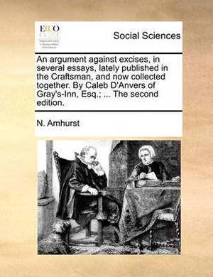 An Argument Against Excises, in Several Essays, Lately Published in the Craftsman, and Now Collected Together. by Caleb D'Anvers of Gray's-Inn, Esq.; ... the Second Edition.