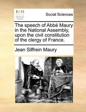The Speech of ABBE Maury in the National Assembly, Upon the Civil Constitution of the Clergy of France.