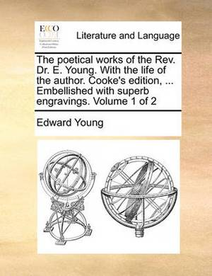 The Poetical Works of the REV. Dr. E. Young. with the Life of the Author. Cooke's Edition, ... Embellished with Superb Engravings. Volume 1 of 2