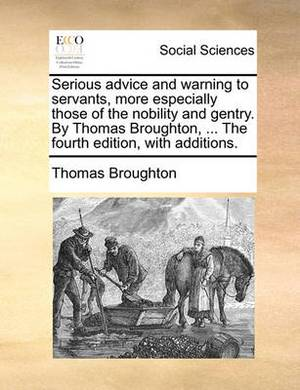 Serious Advice and Warning to Servants, More Especially Those of the Nobility and Gentry. by Thomas Broughton, ... the Fourth Edition, with Additions.