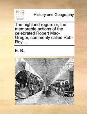 The Highland Rogue: Or, the Memorable Actions of the Celebrated Robert Mac-Gregor, Commonly Called Rob-Roy. ...