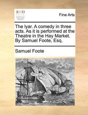 The Lyar. a Comedy in Three Acts. as It Is Performed at the Theatre in the Hay Market. by Samuel Foote, Esq.